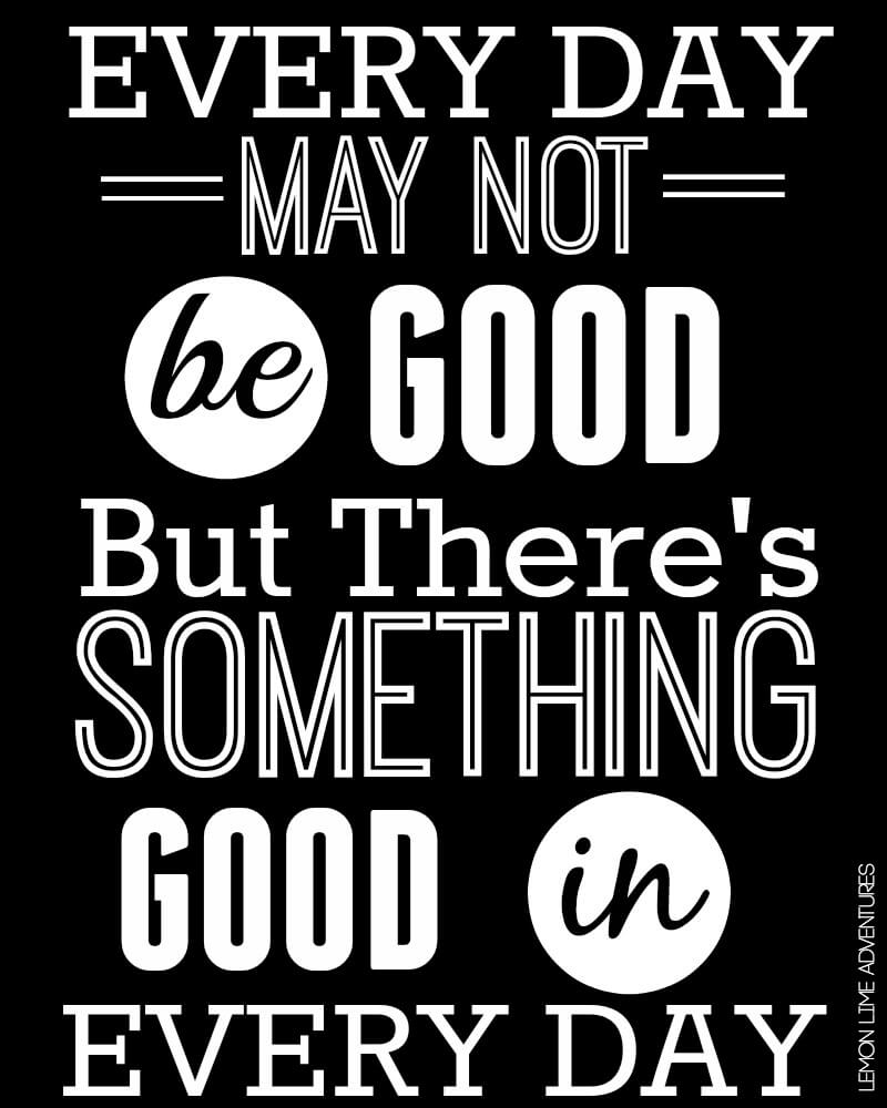 Every Day May Not Be Good But Theres Something Good In Every Day Quote