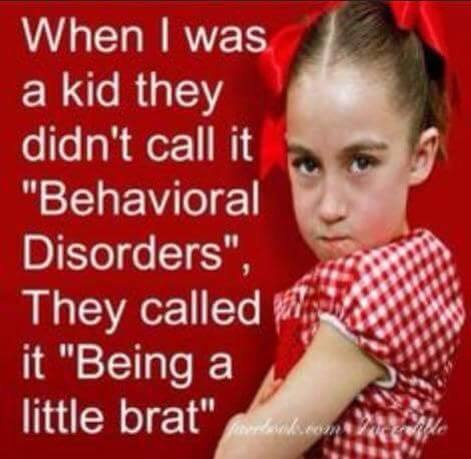 When I was a kid they didn't call it behavioral disorders, they called it being a little brat