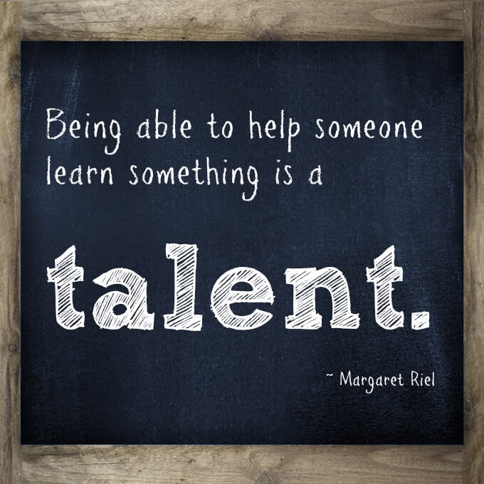 Being able to help someone learn something is a talent.