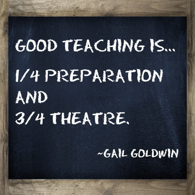 Good teaching is one-fourth preparation and three-fourths theatre Teaching Quote I love